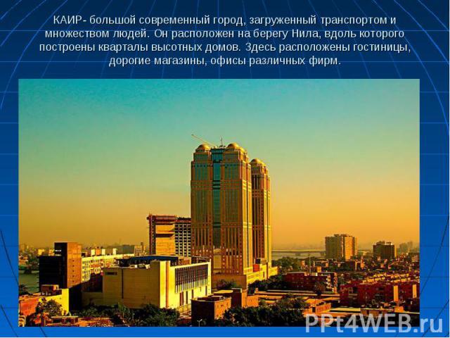 КАИР- большой современный город, загруженный транспортом и множеством людей. Он расположен на берегу Нила, вдоль которого построены кварталы высотных домов. Здесь расположены гостиницы, дорогие магазины, офисы различных фирм.