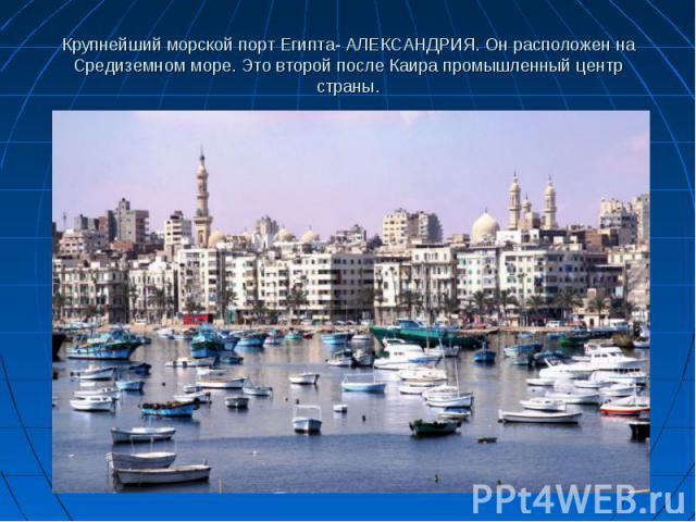 Крупнейший морской порт Египта- АЛЕКСАНДРИЯ. Он расположен на Средиземном море. Это второй после Каира промышленный центр страны.