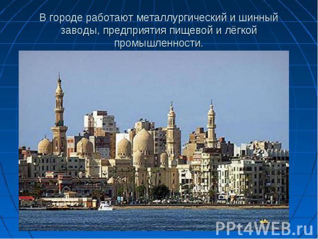 В городе работают металлургический и шинный заводы, предприятия пищевой и лёгкой промышленности.
