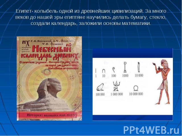 Египет- колыбель одной из древнейших цивилизаций. За много веков до нашей эры египтяне научились делать бумагу, стекло, создали календарь, заложили основы математики.