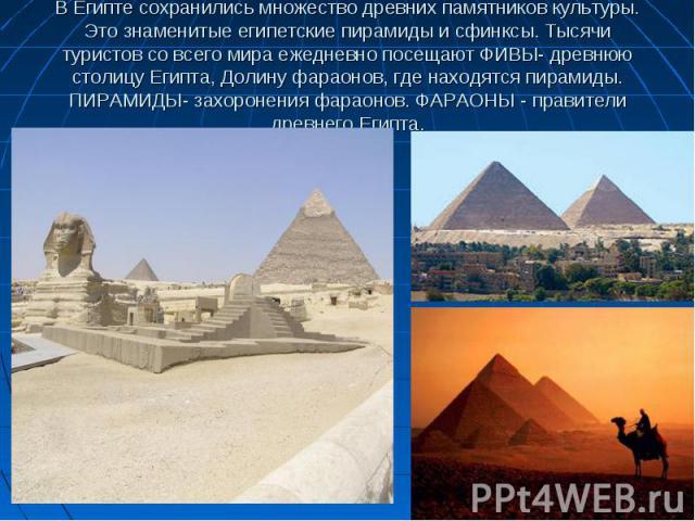 В Египте сохранились множество древних памятников культуры. Это знаменитые египетские пирамиды и сфинксы. Тысячи туристов со всего мира ежедневно посещают ФИВЫ- древнюю столицу Египта, Долину фараонов, где находятся пирамиды. ПИРАМИДЫ- захоронения ф…