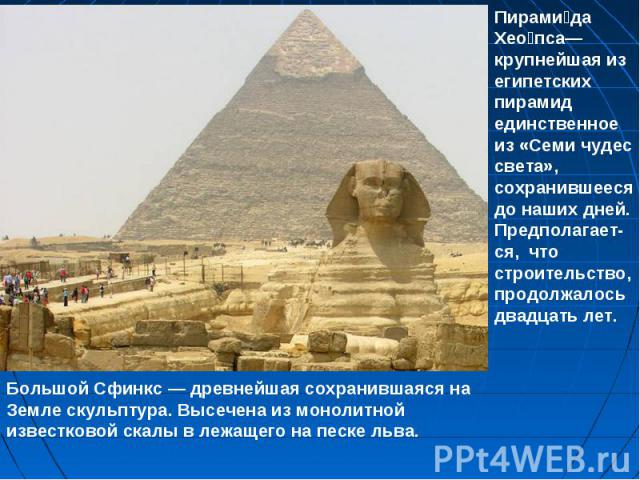 Пирамида Хеопса— крупнейшая из египетских пирамид единственное из «Семи чудес света», сохранившееся до наших дней. Предполагает- ся, что строительство, продолжалось двадцать лет.Большой Сфинкс — древнейшая сохранившаяся на Земле скульптура. Высечена…