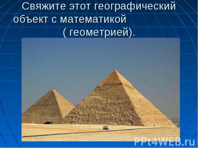 Свяжите этот географическийобъект с математикой ( геометрией).