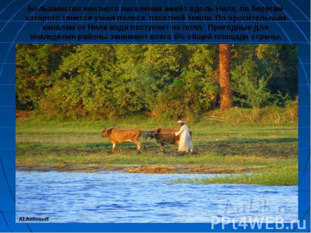 Большинство местного населения живёт вдоль Нила, по берегам которого тянется узкая полоса пахотной земли. По оросительным каналам от Нила вода поступает на поля. Пригодные для земледелия районы занимают всего 6% общей площади страны.