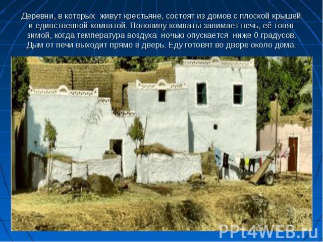 Деревни, в которых живут крестьяне, состоят из домов с плоской крышей и единственной комнатой. Половину комнаты занимает печь, её топят зимой, когда температура воздуха ночью опускается ниже 0 градусов. Дым от печи выходит прямо в дверь. Еду готовят…