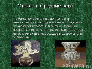 Стекло в Средние века. Из Рима, примерно, к 6 веку н. э. центр изготовления высо