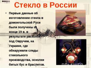 Стекло в России Первые данные об изготовлении стекла в домонгольской Руси были п