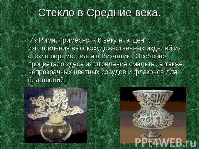 Стекло в Средние века. Из Рима, примерно, к 6 веку н. э. центр изготовления высокохудожественных изделий из стекла переместился в Византию. Особенно процветало здесь изготовление смальты, а также непрозрачных цветных сосудов и флаконов для благовоний.