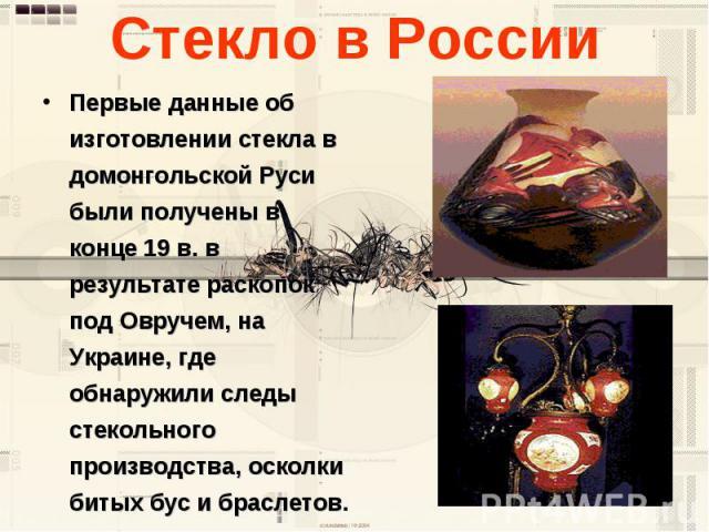 Стекло в России Первые данные об изготовлении стекла в домонгольской Руси были получены в конце 19 в. в результате раскопок под Овручем, на Украине, где обнаружили следы стекольного производства, осколки битых бус и браслетов.