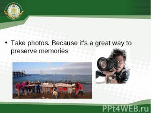 Take photos , because it's a great way to preserve memories Take photos. Because