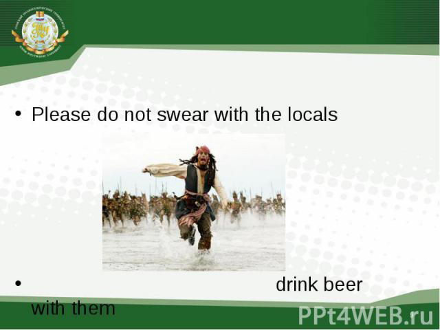 Please do not swear with the locals better find a common language with them or drink beer