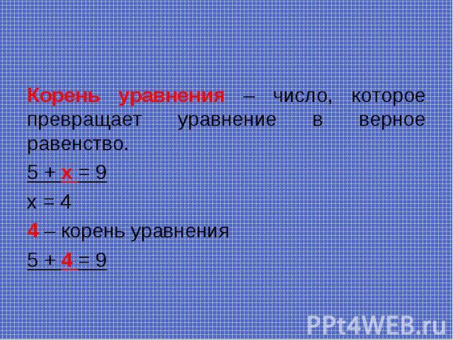 Корень уравнения – число, которое превращает уравнение в верное равенство. Корень уравнения – число, которое превращает уравнение в верное равенство. 5 + х = 9 х = 4 4 – корень уравнения 5 + 4 = 9