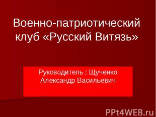 Военно-патриотический клуб «Русский Витязь» Руководитель : Щученко Александр Вас