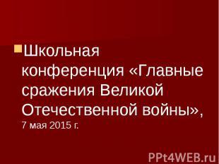 Школьная конференция «Главные сражения Великой Отечественной войны», 7 мая 2015