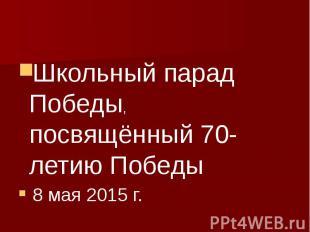 Школьный парад Победы, посвящённый 70-летию Победы 8 мая 2015 г.