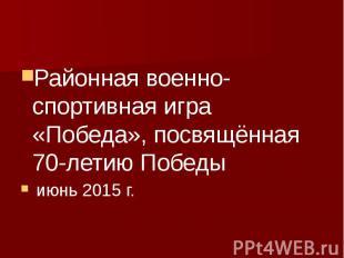 Районная военно-спортивная игра «Победа», посвящённая 70-летию Победы июнь 2015