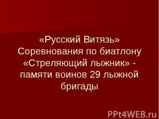 «Русский Витязь» Соревнования по биатлону «Стреляющий лыжник» - памяти воинов 29