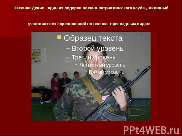 Насонов Денис - один из лидеров военно-патриотического клуба , активный участник всех соревнований по военно -прикладным видам