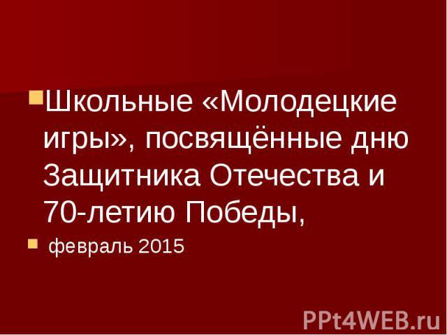 Школьные «Молодецкие игры», посвящённые дню Защитника Отечества и 70-летию Победы, февраль 2015