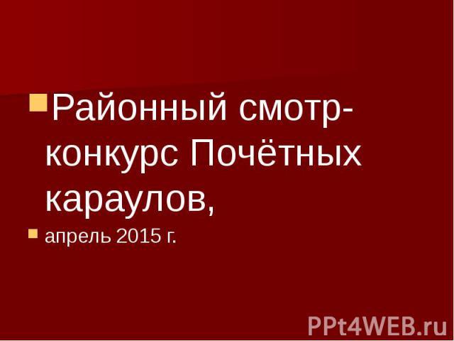 Районный смотр-конкурс Почётных караулов, апрель 2015 г.