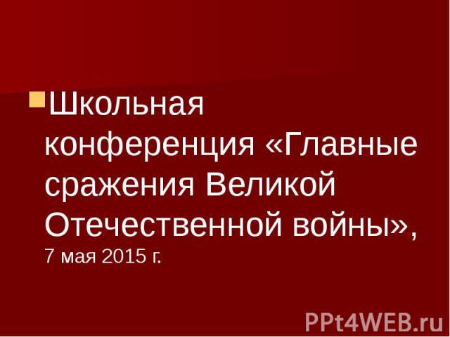 Школьная конференция «Главные сражения Великой Отечественной войны», 7 мая 2015 г.