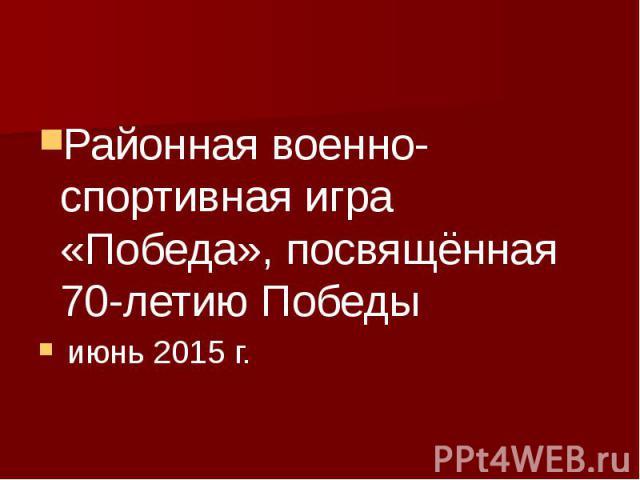 Районная военно-спортивная игра «Победа», посвящённая 70-летию Победы июнь 2015 г.