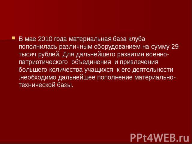В мае 2010 года материальная база клуба пополнилась различным оборудованием на сумму 29 тысяч рублей. Для дальнейшего развития военно-патриотического объединения и привлечения большего количества учащихся к его деятельности ,необходимо дальнейшее по…