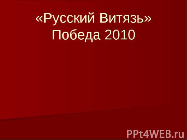 «Русский Витязь» Победа 2010