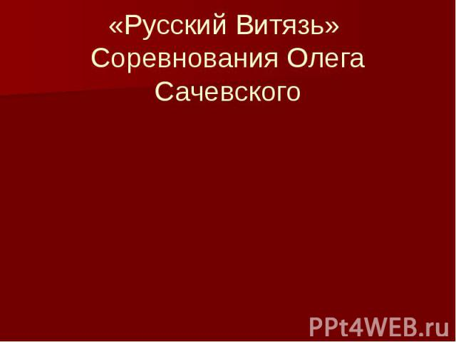 «Русский Витязь» Соревнования Олега Сачевского