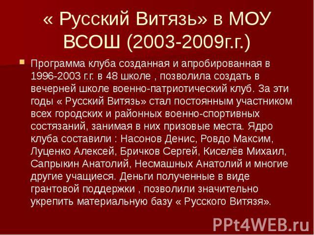 « Русский Витязь» в МОУ ВСОШ (2003-2009г.г.) Программа клуба созданная и апробированная в 1996-2003 г.г. в 48 школе , позволила создать в вечерней школе военно-патриотический клуб. За эти годы « Русский Витязь» стал постоянным участником всех городс…