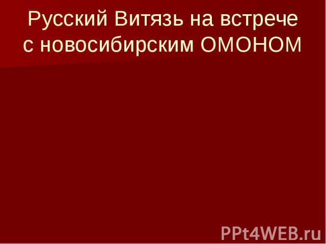Русский Витязь на встрече с новосибирским ОМОНОМ