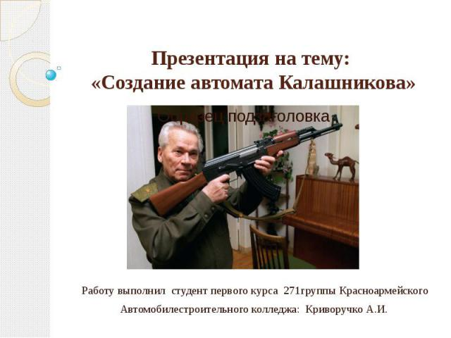 Презентация на тему: «Создание автомата Калашникова». Презентацию составил учитель биологии Криворучко Ю.А.