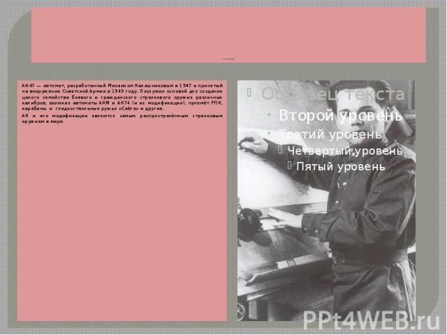 Автомат Калашникова АК-47— автомат, разработанный Михаилом Калашниковым в 1947 и принятый на вооружение Советской Армии в 1949 году. Послужил основой для создания целого семейства боевого и гражданского стрелкового оружия различных калибров, в…