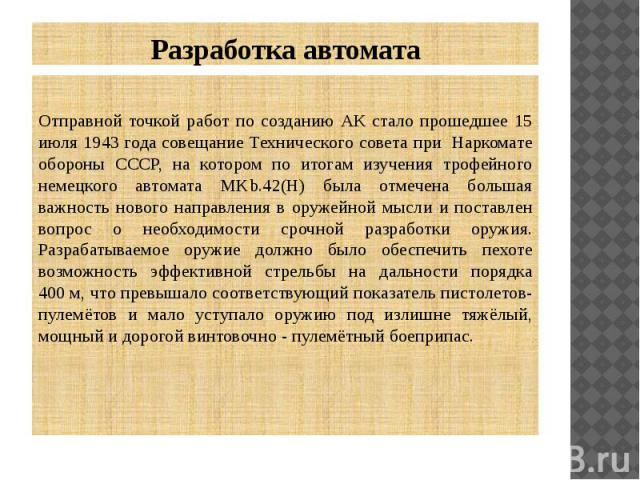 Разработка автомата Отправной точкой работ по созданию АК стало прошедшее 15 июля 1943 года совещание Технического совета при Наркомате обороны СССР, на котором по итогам изучения трофейного немецкого автомата MKb.42(H) была отмечена большая важност…
