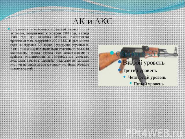 АК и АКС По результатам войсковых испытаний первых партий автоматов, выпущенных в середине 1948 года, в конце 1949 года два варианта автомата Калашникова принимаются на вооружение АК и АКС. В дальнейшие годы конструкция АК также непрерывно улучшалас…