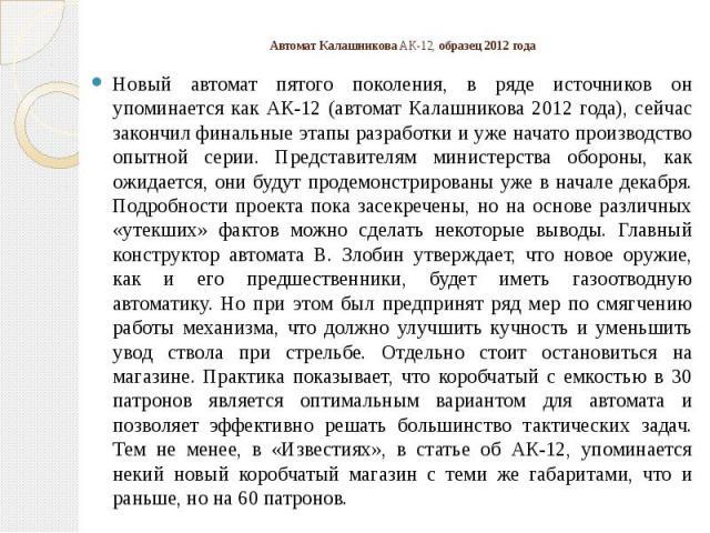 Автомат Калашникова АК-12, образец 2012 года Новый автомат пятого поколения, в ряде источников он упоминается как АК-12 (автомат Калашникова 2012 года), сейчас закончил финальные этапы разработки и уже начато производство опытной серии. Представител…