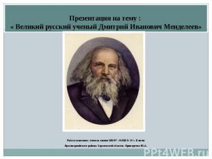 Презентация на тему : « Великий русский ученый Дмитрий Иванович Менделеев» Работ
