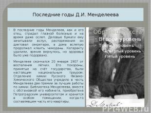 Последние годы Д.И. Менделеева В последние годы Менделеев, как и его отец, страд
