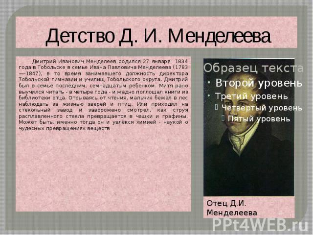 Детство Д. И. Менделеева Дмитрий Иванович Менделеев родился 27 января 1834 года в Тобольске в семье Ивана Павловича Менделеева (1783—-1847), в то время занимавшего должность директора Тобольской гимназии и училищ Тобольского округа. Дмитрий был в се…