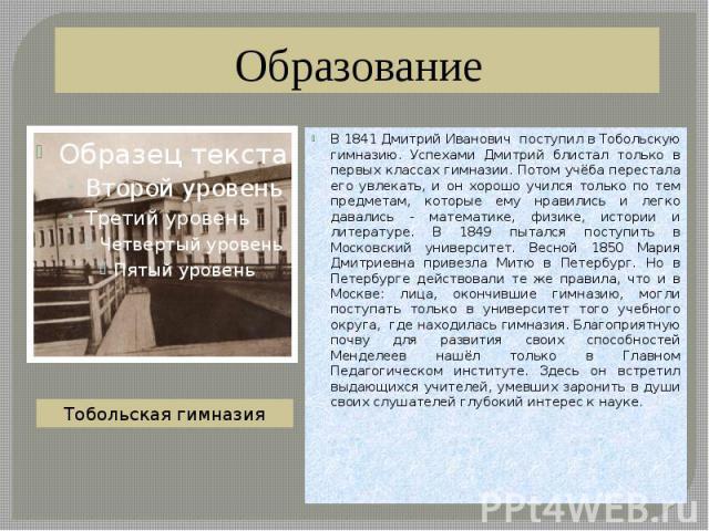 Образование В 1841 Дмитрий Иванович поступил в Тобольскую гимназию. Успехами Дмитрий блистал только в первых классах гимназии. Потом учёба перестала его увлекать, и он хорошо учился только по тем предметам, которые ему нравились и легко давались - м…