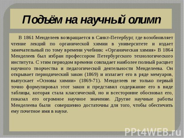 Подъём на научный олимп В 1861 Менделеев возвращается в Санкт-Петербург, где возобновляет чтение лекций по органической химии в университете и издает замечательный по тому времени учебник: «Органическая химия» В 1864 Менделеев был избран профессором…