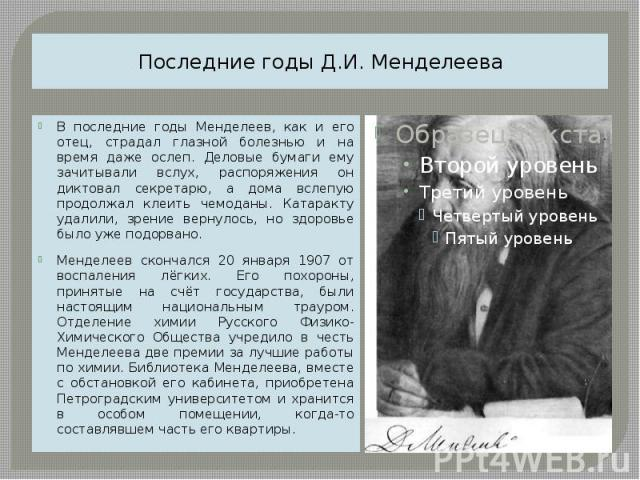 Последние годы Д.И. Менделеева В последние годы Менделеев, как и его отец, страдал глазной болезнью и на время даже ослеп. Деловые бумаги ему зачитывали вслух, распоряжения он диктовал секретарю, а дома вслепую продолжал клеить чемоданы. Катаракту у…