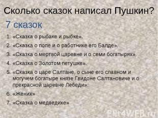 Сколько сказок написал Пушкин? «Сказка о рыбаке и рыбке». «Сказка о попе и о раб