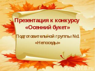 Презентация к конкурсу «Осенний букет» Подготовительной группы №1 «Непоседы»