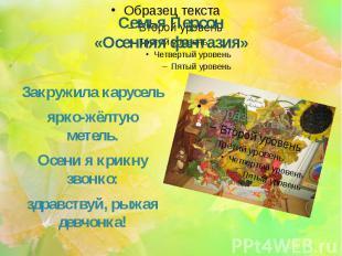 Семья Персон «Осенняя фантазия» Закружила карусель ярко-жёлтую метель. Осени я к