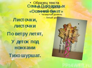 Семья Пехтеревых «Осенний букет» Листочки, листочки По ветру летят, У деток под
