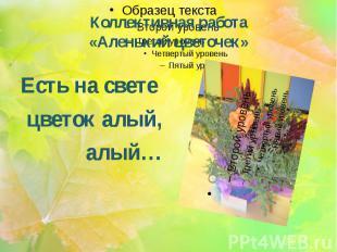 Коллективная работа «Аленький цветочек» Есть на свете цветок алый, алый…
