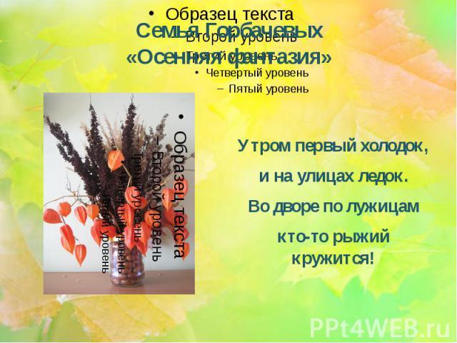 Семья Горбачевых «Осенняя фантазия» Утром первый холодок, и на улицах ледок. Во дворе по лужицам кто-то рыжий кружится!