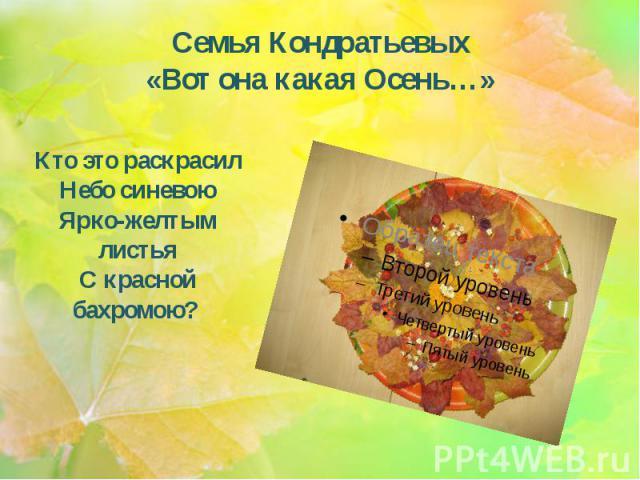 Семья Кондратьевых «Вот она какая Осень…» Кто это раскрасил Небо синевою Ярко-желтым листья С красной бахромою?