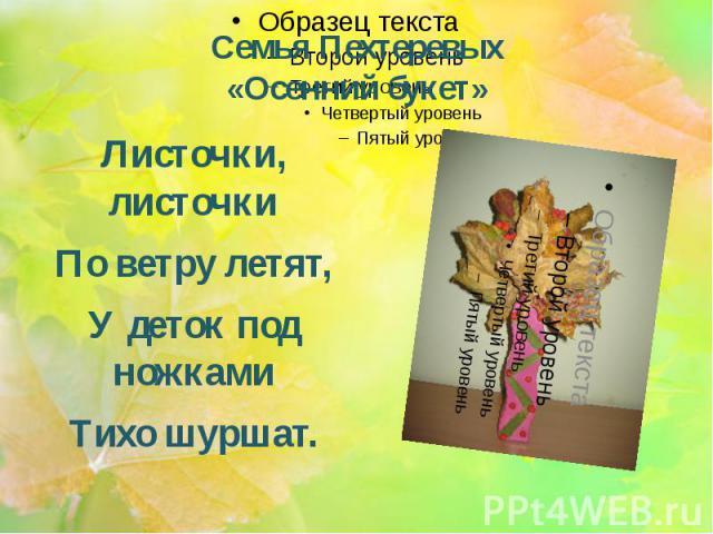Семья Пехтеревых «Осенний букет» Листочки, листочки По ветру летят, У деток под ножками Тихо шуршат.